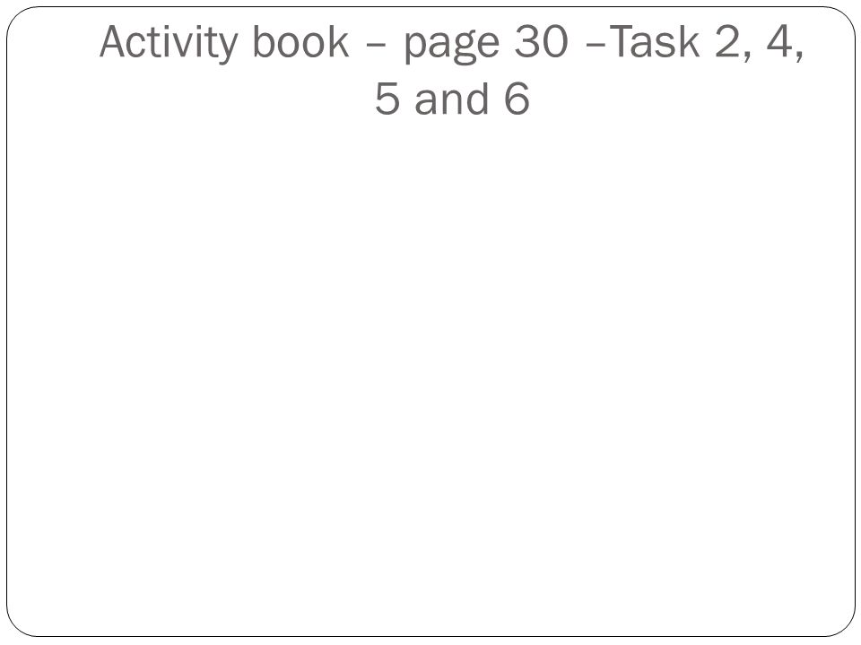 Activity book – page 30 –Task 2, 4, 5 and 6