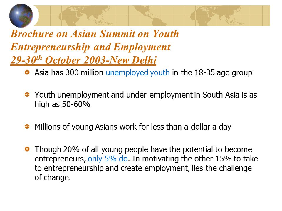 Brochure on Asian Summit on Youth Entrepreneurship and Employment 29-30 th October 2003-New Delhi Asia has 300 million unemployed youth in the 18-35 age group Youth unemployment and under-employment in South Asia is as high as 50-60% Millions of young Asians work for less than a dollar a day Though 20% of all young people have the potential to become entrepreneurs, only 5% do.