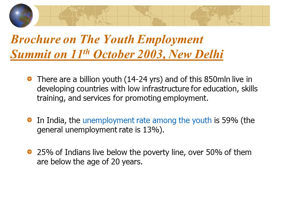 Brochure on The Youth Employment Summit on 11 th October 2003, New Delhi There are a billion youth (14-24 yrs) and of this 850mln live in developing countries with low infrastructure for education, skills training, and services for promoting employment.