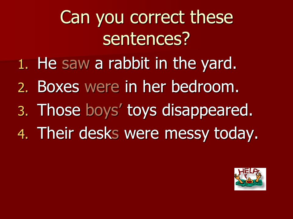 Can you correct these sentences? 1. He seen a rabbit in the yard. 2. Boxes was in her bedroom. 3. Those boys toys disappeared. 4. Their desks were mes