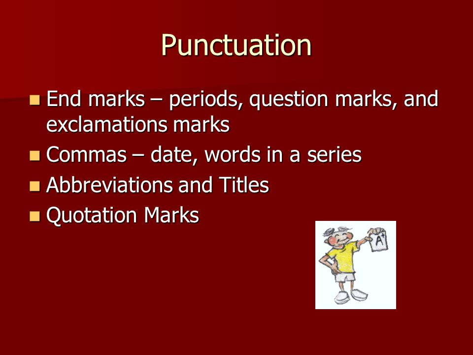 Punctuation End marks – periods, question marks, and exclamations marks End marks – periods, question marks, and exclamations marks Commas – date, words in a series Commas – date, words in a series Abbreviations and Titles Abbreviations and Titles Quotation Marks Quotation Marks