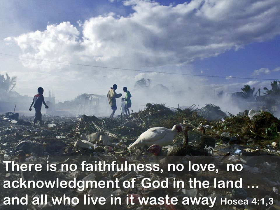 There is no faithfulness, no love, no acknowledgment of God in the land... and all who live in it waste away Hosea 4:1,3