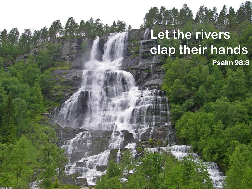 Let the rivers clap their hands Psalm 98:8