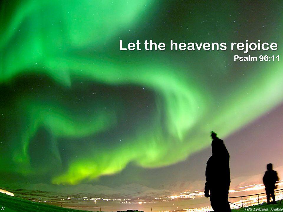 Let the heavens rejoice Psalm 96:11