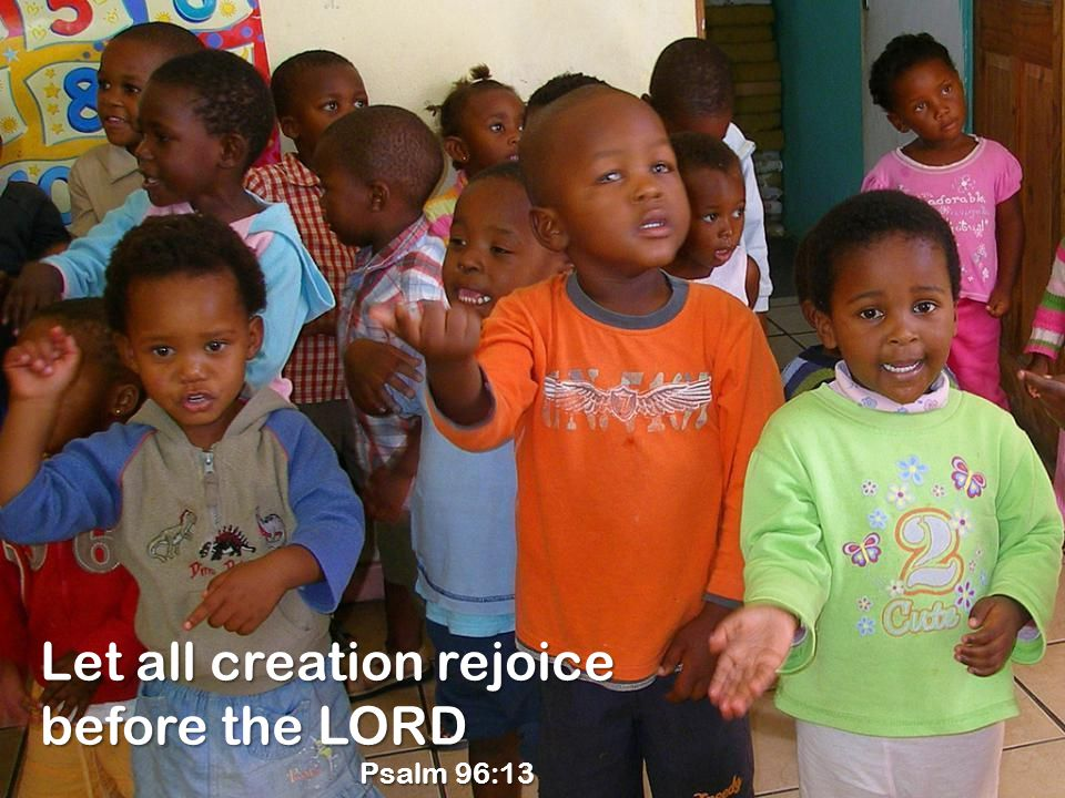Let all creation rejoice before the LORD Psalm 96:13 Psalm 96:13