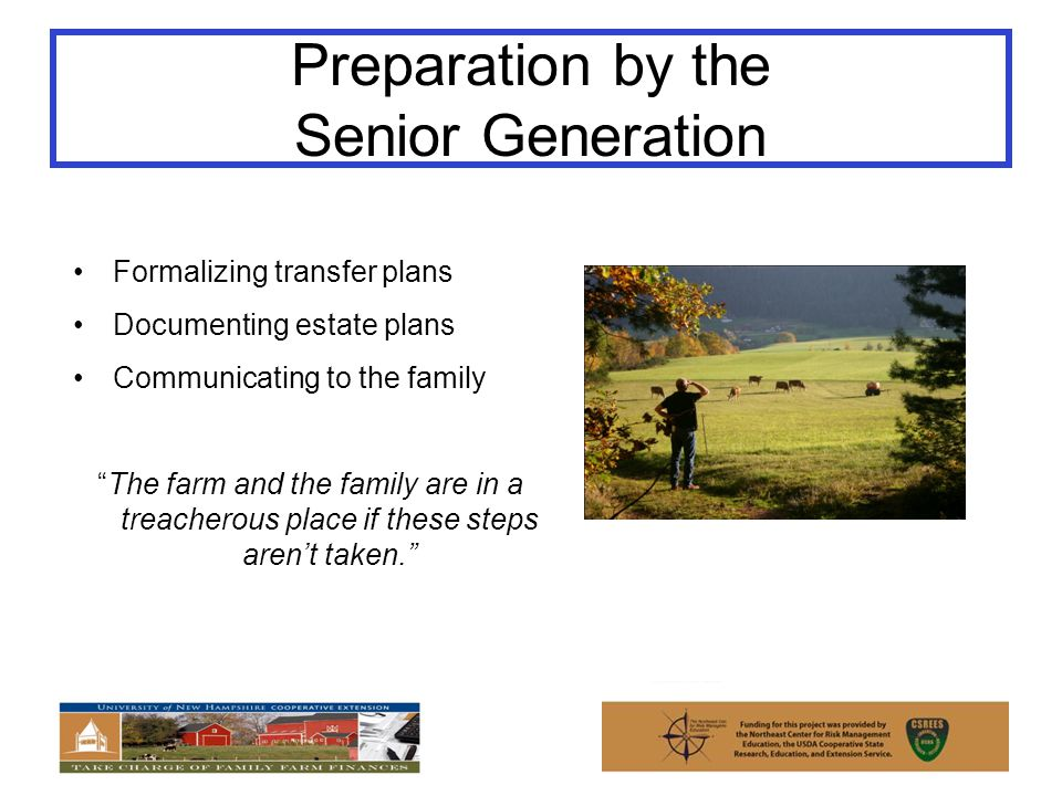 Preparation by the Senior Generation Formalizing transfer plans Documenting estate plans Communicating to the family The farm and the family are in a treacherous place if these steps aren't taken.