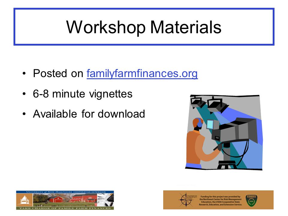 Workshop Materials Posted on familyfarmfinances.org 6-8 minute vignettes Available for download