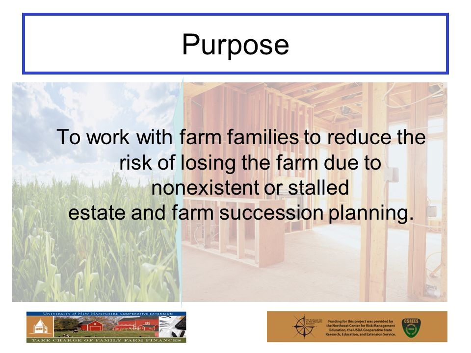 Purpose To work with farm families to reduce the risk of losing the farm due to nonexistent or stalled estate and farm succession planning.