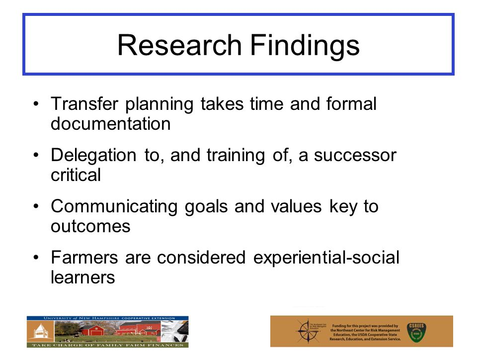 Research Findings Transfer planning takes time and formal documentation Delegation to, and training of, a successor critical Communicating goals and values key to outcomes Farmers are considered experiential-social learners