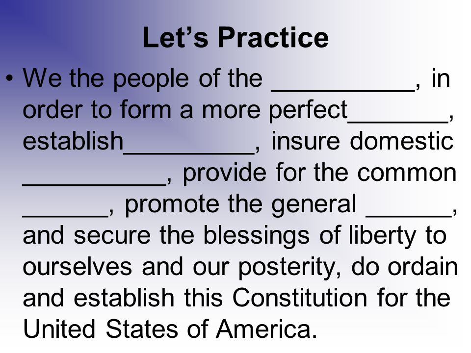 Let's Practice We the people of the __________, in order to form a more perfect_______, establish_________, insure domestic __________, provide for th
