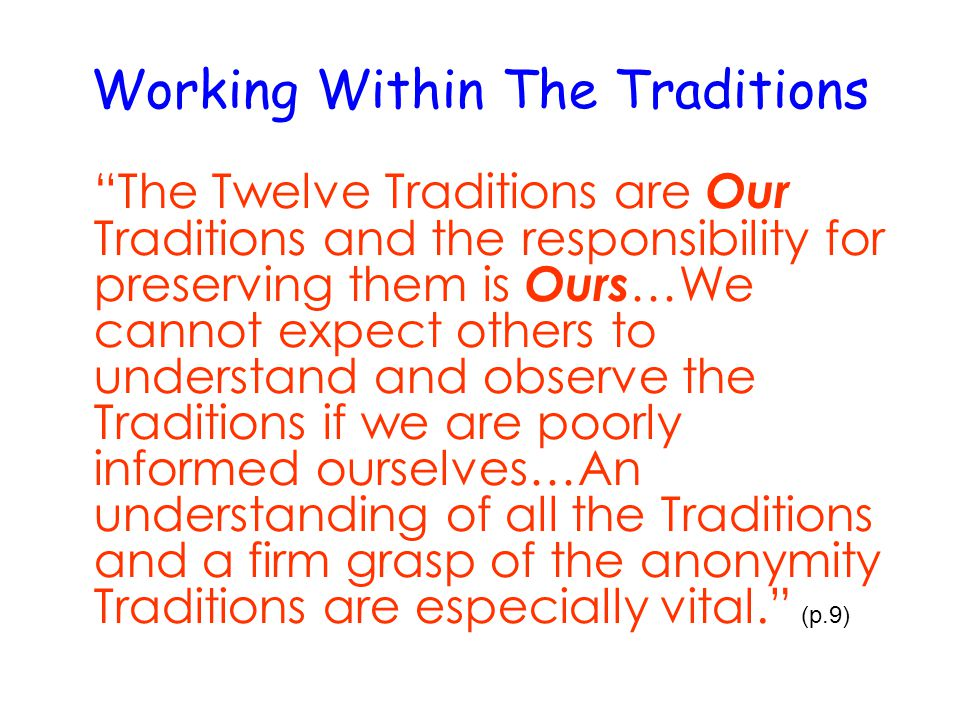 Working Within The Traditions The Twelve Traditions are Our Traditions and the responsibility for preserving them is Ours …We cannot expect others to understand and observe the Traditions if we are poorly informed ourselves…An understanding of all the Traditions and a firm grasp of the anonymity Traditions are especially vital. (p.9)‏