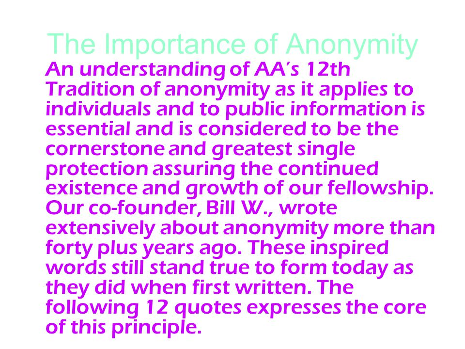 The Importance of Anonymity An understanding of AA's 12th Tradition of anonymity as it applies to individuals and to public information is essential and is considered to be the cornerstone and greatest single protection assuring the continued existence and growth of our fellowship.