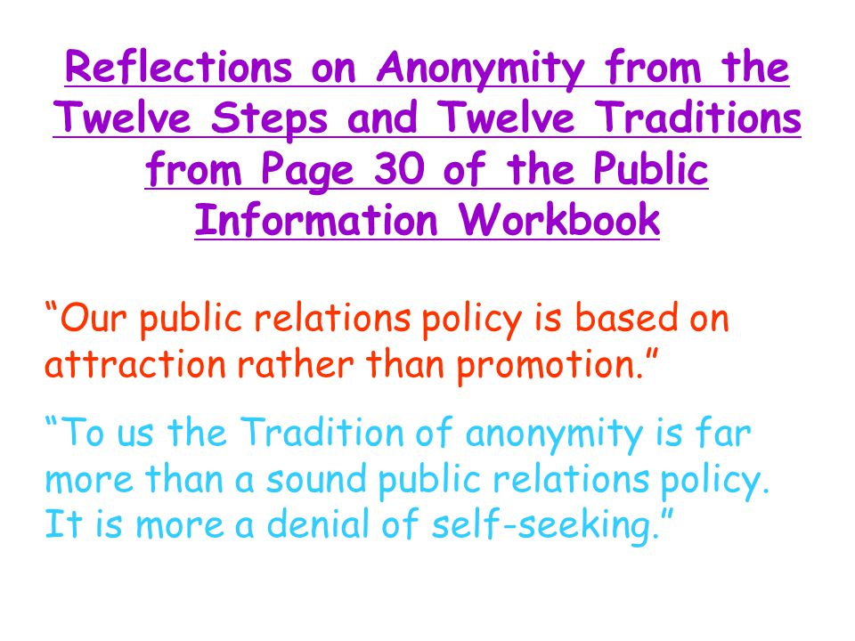 Reflections on Anonymity from the Twelve Steps and Twelve Traditions from Page 30 of the Public Information Workbook Our public relations policy is based on attraction rather than promotion. To us the Tradition of anonymity is far more than a sound public relations policy.