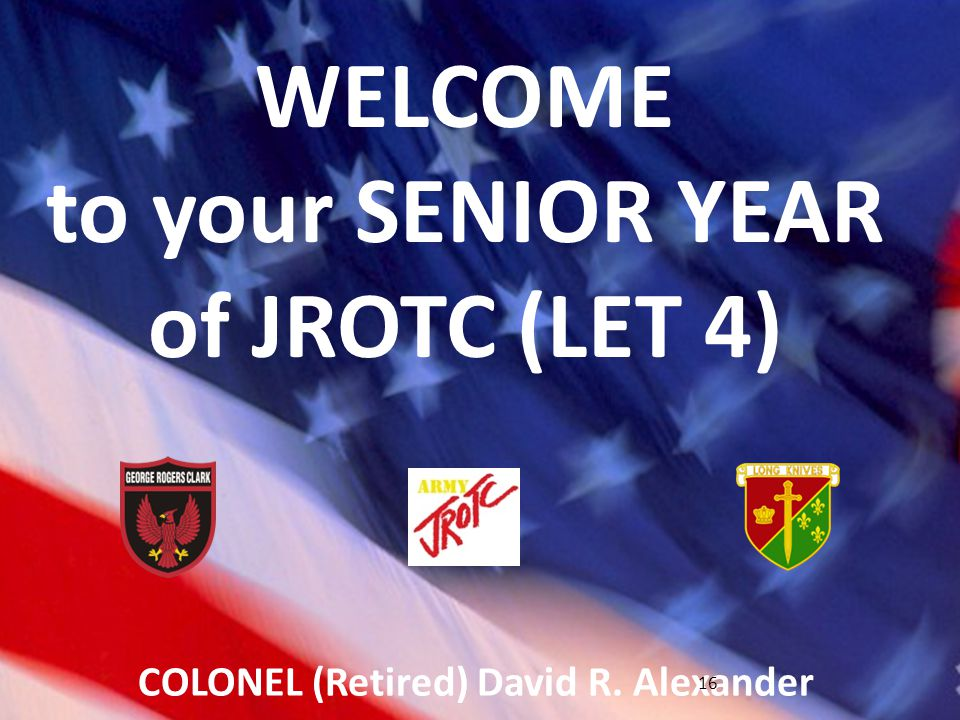 LET 4 Syllabus (2011-2012) George Rogers Clark HS JROTC WELCOME to your SENIOR YEAR of JROTC (LET 4) COLONEL (Retired) David R.