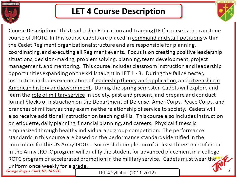 LET 4 Syllabus (2011-2012) George Rogers Clark HS JROTC Course Description: This Leadership Education and Training (LET) course is the capstone course of JROTC.