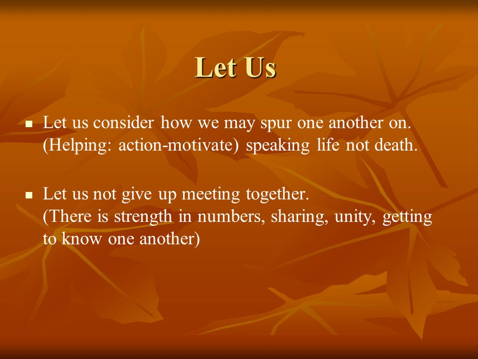 Let Us Let us consider how we may spur one another on. (Helping: action-motivate) speaking life not death. Let us not give up meeting together. (There