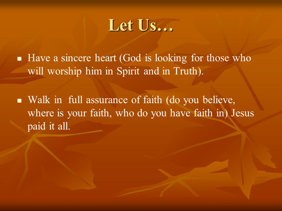 Let Us… Have a sincere heart (God is looking for those who will worship him in Spirit and in Truth). Walk in full assurance of faith (do you believe,