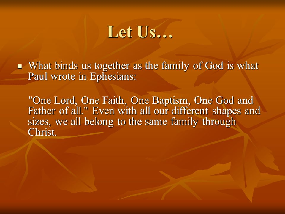 Let Us… What binds us together as the family of God is what Paul wrote in Ephesians: What binds us together as the family of God is what Paul wrote in