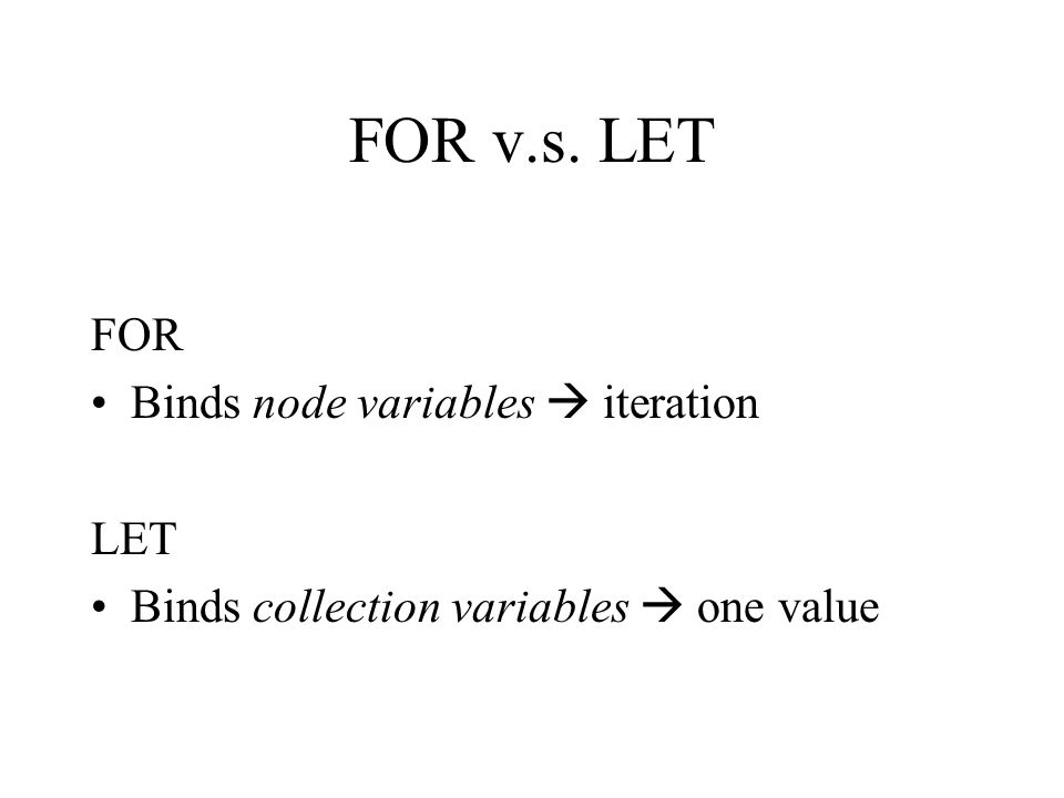 FOR v.s. LET FOR Binds node variables  iteration LET Binds collection variables  one value