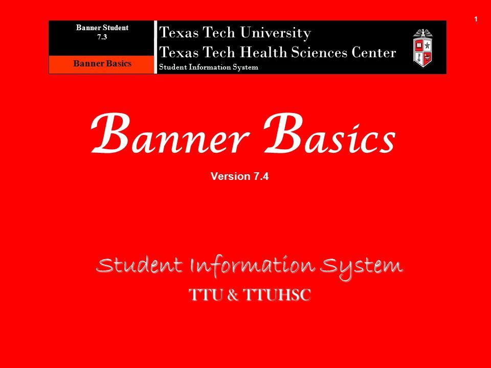 1 B anner B asics Version 7.4 Student Information System TTU & TTUHSC Texas Tech University Texas Tech Health Sciences Center Student Information System B anner S tudent 7.3 Banner Basics