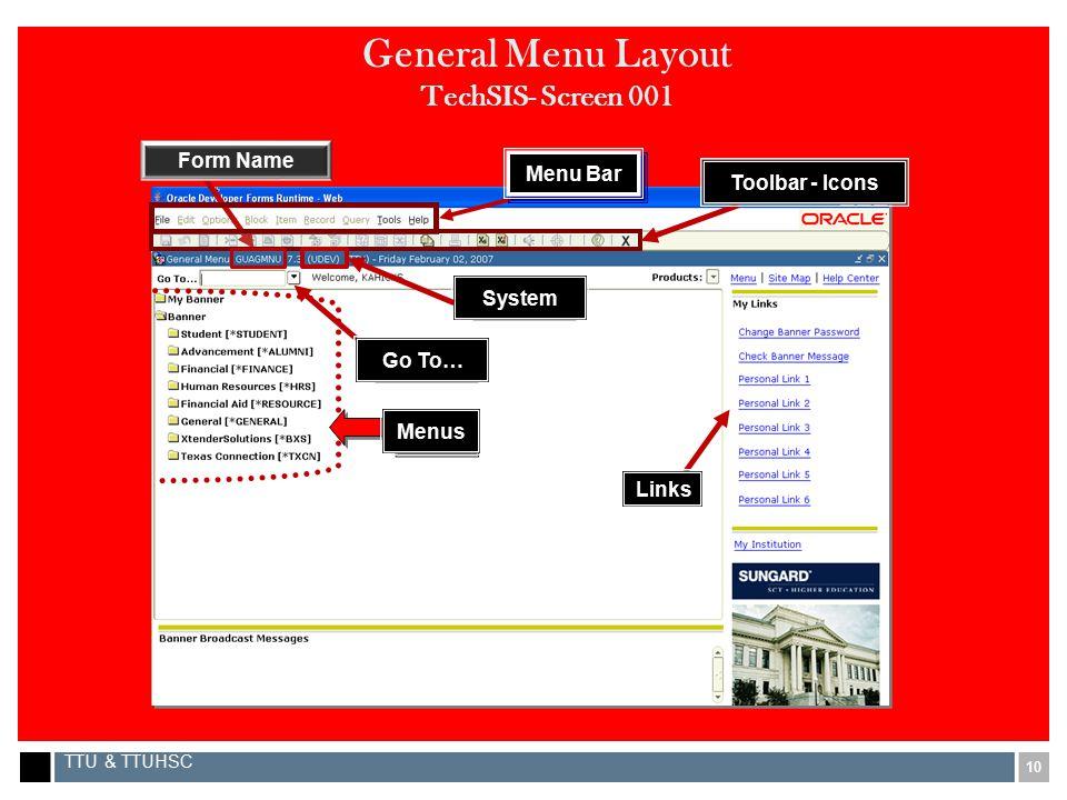 10 TTU & TTUHSC General Menu Layout TechSIS- Screen 001 Menu Bar Toolbar - Icons Go To… Menus Links Form Name System
