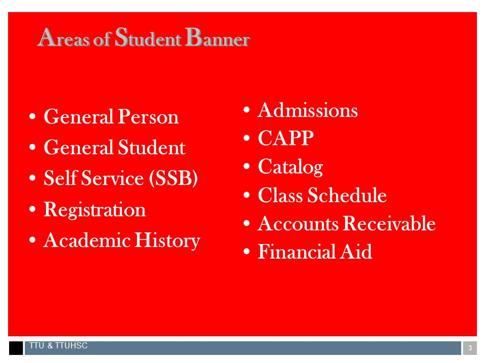 3 TTU & TTUHSC A reas of S tudent B anner General Person General Student Self Service (SSB) Registration Academic History Admissions CAPP Catalog Class Schedule Accounts Receivable Financial Aid