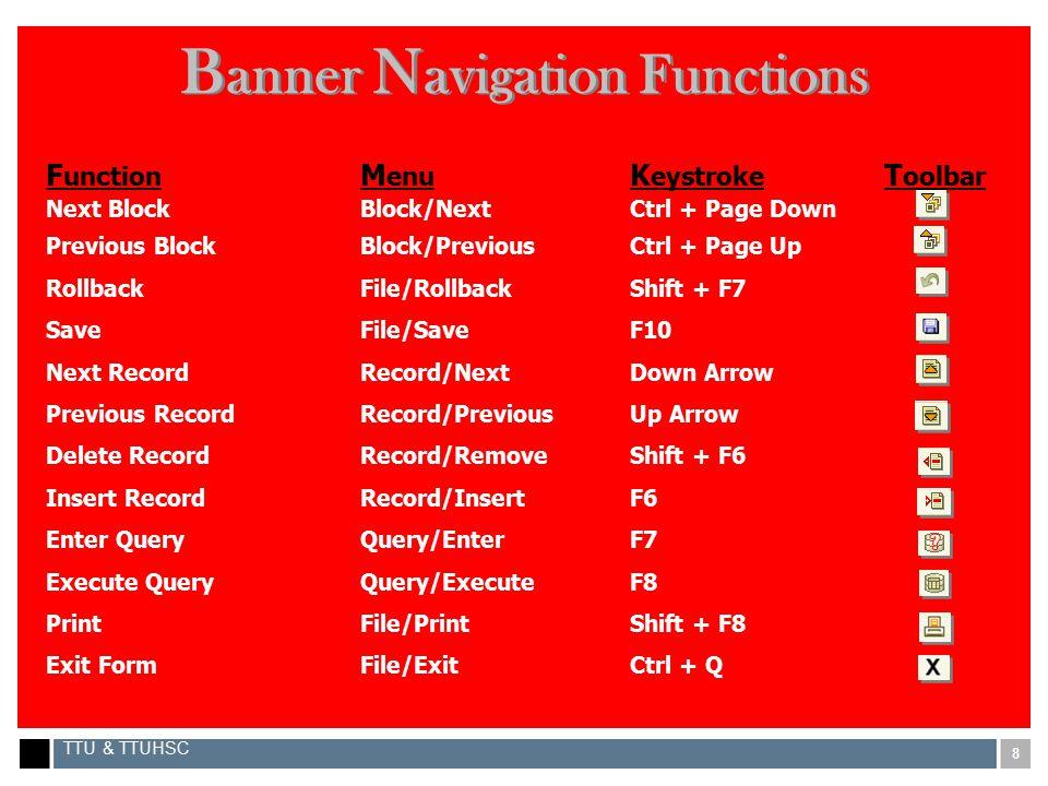 8 TTU & TTUHSC B anner N avigation Functions F unction M enu K eystroke T oolbar Next BlockBlock/NextCtrl + Page Down Previous BlockBlock/PreviousCtrl + Page Up RollbackFile/RollbackShift + F7 SaveFile/SaveF10 Next RecordRecord/NextDown Arrow Previous RecordRecord/PreviousUp Arrow Delete RecordRecord/RemoveShift + F6 Insert RecordRecord/InsertF6 Enter QueryQuery/EnterF7 Execute QueryQuery/ExecuteF8 PrintFile/PrintShift + F8 Exit FormFile/ExitCtrl + Q