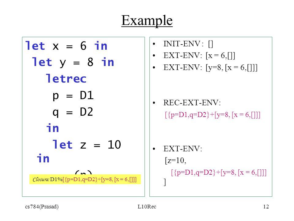 cs784(Prasad)L10Rec12 Example let x = 6 in let y = 8 in letrec p = D1 q = D2 in let z = 10 in (p) INIT-ENV : [] EXT-ENV: [x = 6,[]] EXT-ENV: [y=8, [x = 6,[]]] REC-EXT-ENV: [{p=D1,q=D2}+[y=8, [x = 6,[]]] EXT-ENV: [z=10, [{p=D1,q=D2}+[y=8, [x = 6,[]]] ] Closure: D1%[{p=D1,q=D2}+[y=8, [x = 6,[]]]