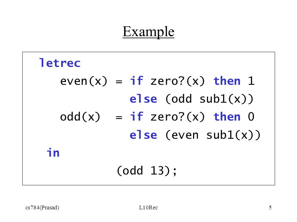 cs784(Prasad)L10Rec5 Example letrec even(x) = if zero?(x) then 1 else (odd sub1(x)) odd(x) = if zero?(x) then 0 else (even sub1(x)) in (odd 13);