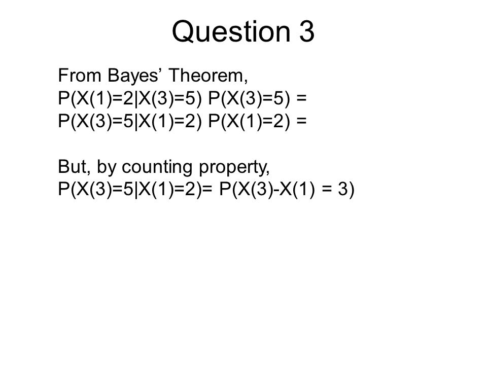 Question 3 From Bayes' Theorem, P(X(1)=2|X(3)=5) P(X(3)=5) = P(X(3)=5|X(1)=2) P(X(1)=2) = But, by counting property, P(X(3)=5|X(1)=2)= P(X(3)-X(1) = 3)