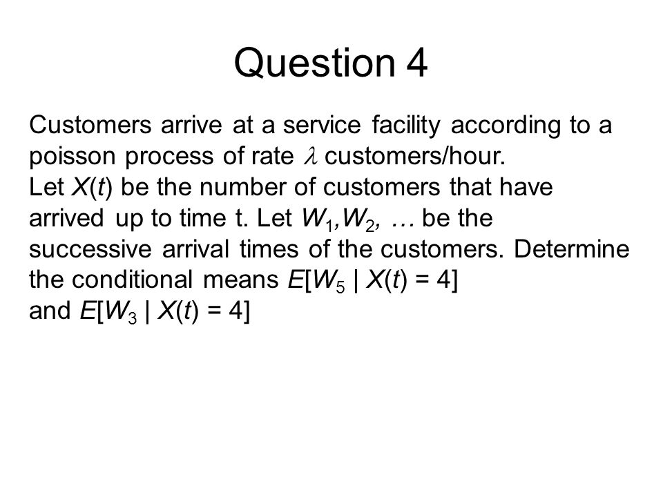 Question 4 Customers arrive at a service facility according to a poisson process of rate customers/hour.