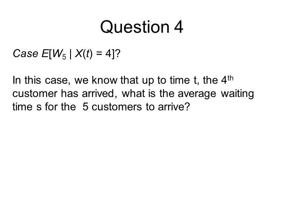 Question 4 Case E[W 5 | X(t) = 4].