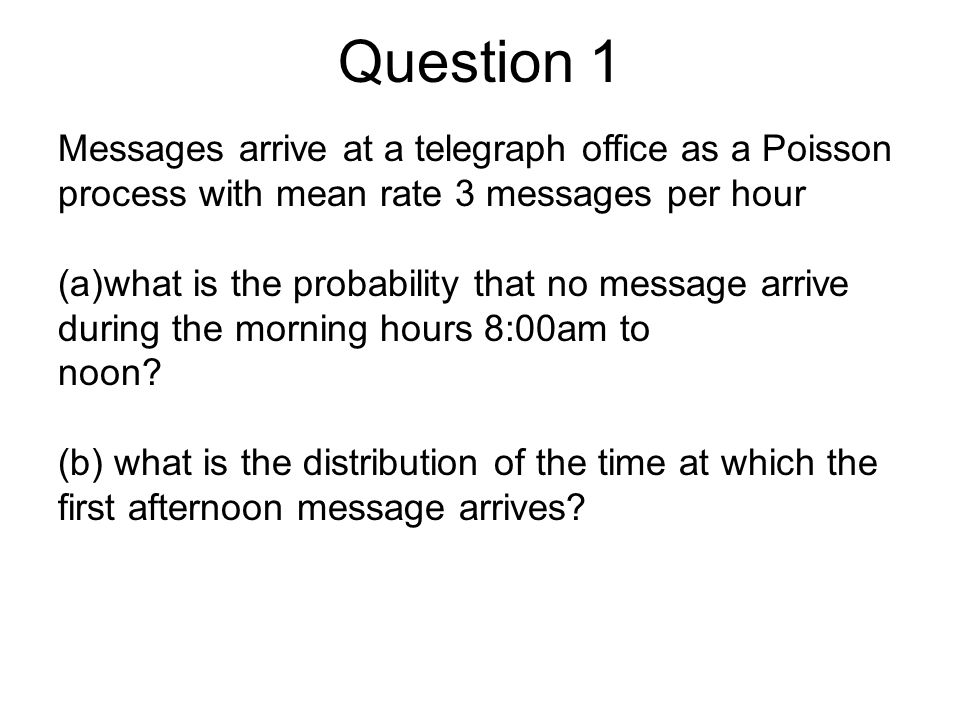 Question 1 Messages arrive at a telegraph office as a Poisson process with mean rate 3 messages per hour (a)what is the probability that no message arrive during the morning hours 8:00am to noon.