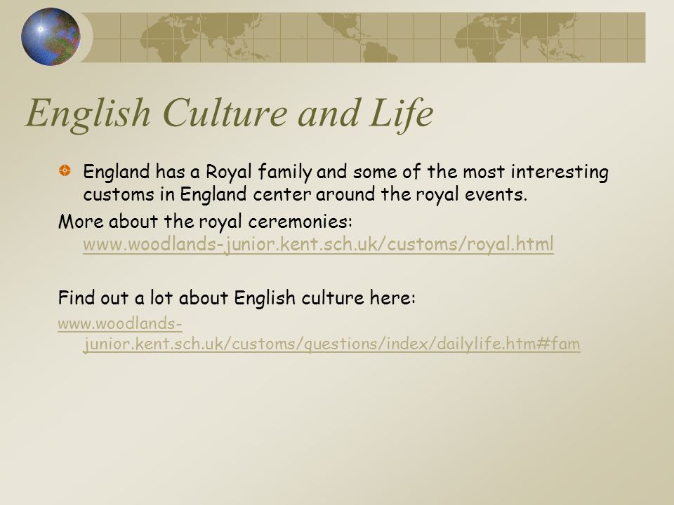 English Culture and Life England has a Royal family and some of the most interesting customs in England center around the royal events. More about the