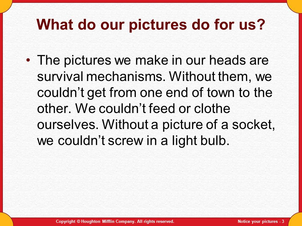 Copyright © Houghton Mifflin Company. All rights reserved.Notice your pictures - 3 What do our pictures do for us? The pictures we make in our heads a