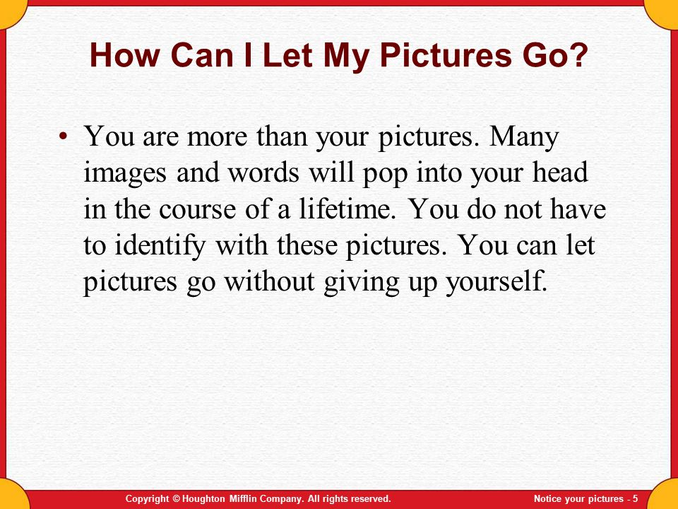 Copyright © Houghton Mifflin Company. All rights reserved.Notice your pictures - 5 How Can I Let My Pictures Go? You are more than your pictures. Many