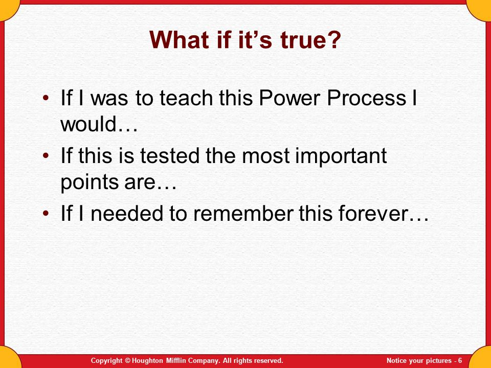 Copyright © Houghton Mifflin Company. All rights reserved.Notice your pictures - 6 What if it's true? If I was to teach this Power Process I would… If
