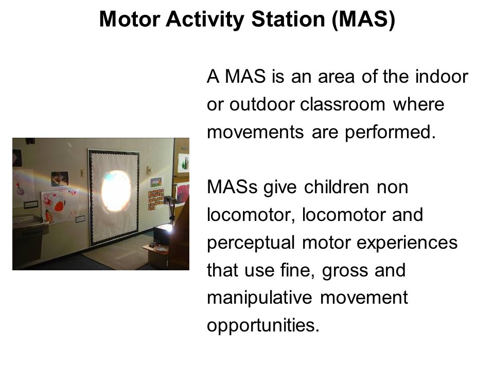 Motor Activity Station (MAS) A MAS is an area of the indoor or outdoor classroom where movements are performed. MASs give children non locomotor, loco