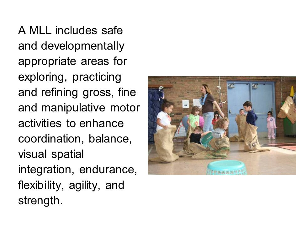 A MLL includes safe and developmentally appropriate areas for exploring, practicing and refining gross, fine and manipulative motor activities to enha