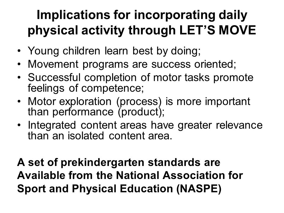 Implications for incorporating daily physical activity through LET'S MOVE Young children learn best by doing; Movement programs are success oriented;