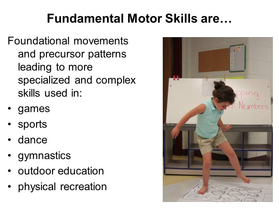 Fundamental Motor Skills are… Foundational movements and precursor patterns leading to more specialized and complex skills used in: games sports dance