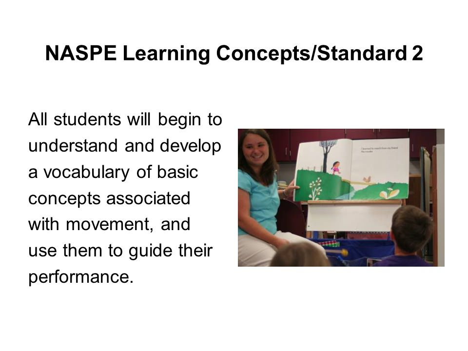 NASPE Learning Concepts/Standard 2 All students will begin to understand and develop a vocabulary of basic concepts associated with movement, and use