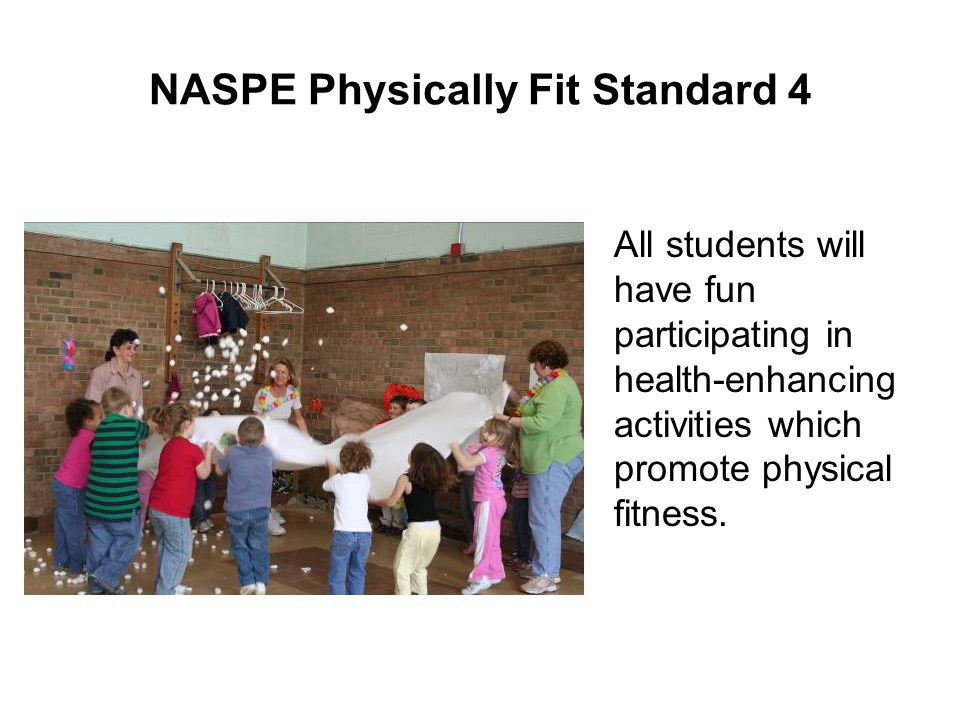 NASPE Physically Fit Standard 4 All students will have fun participating in health-enhancing activities which promote physical fitness.