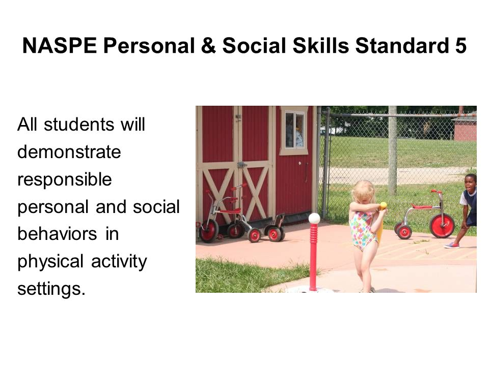 NASPE Personal & Social Skills Standard 5 All students will demonstrate responsible personal and social behaviors in physical activity settings.