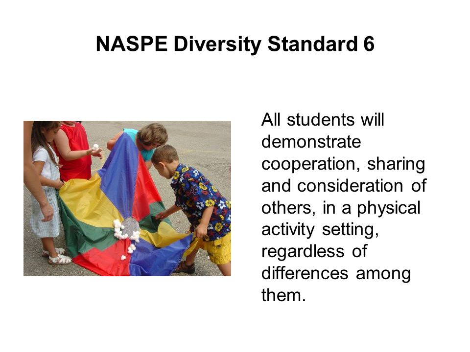 NASPE Diversity Standard 6 All students will demonstrate cooperation, sharing and consideration of others, in a physical activity setting, regardless