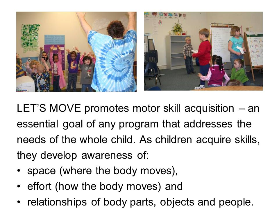 LET'S MOVE promotes motor skill acquisition – an essential goal of any program that addresses the needs of the whole child. As children acquire skills