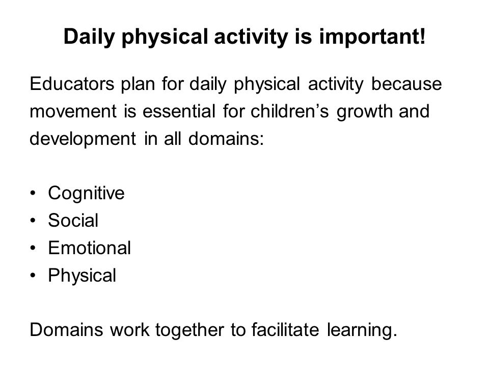 Daily physical activity is important! Educators plan for daily physical activity because movement is essential for children's growth and development i