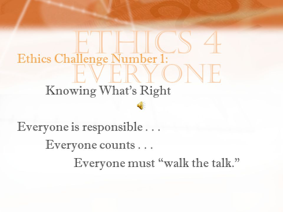 Ethics 4 Everyone Ethics Challenge Number 1: Knowing What's Right Everyone is responsible...