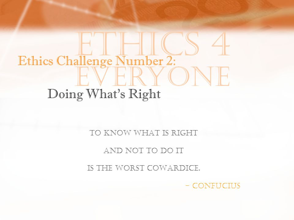 Ethics 4 Everyone Ethics Challenge Number 2: Doing What's Right To KNOW WHAT IS RIGHT AND NOT TO DO IT IS THE WORST COWARDICE.