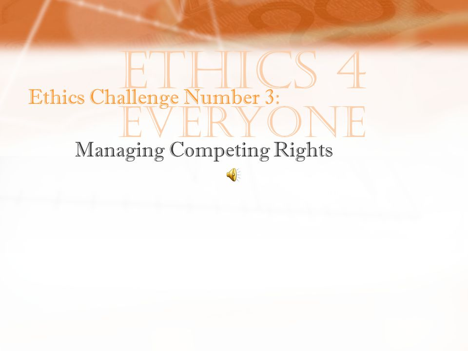 Ethics 4 Everyone Ethics Challenge Number 3: Managing Competing Rights